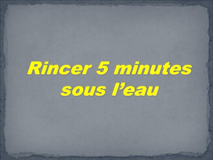 Rincer 5 minutes sous l'eau