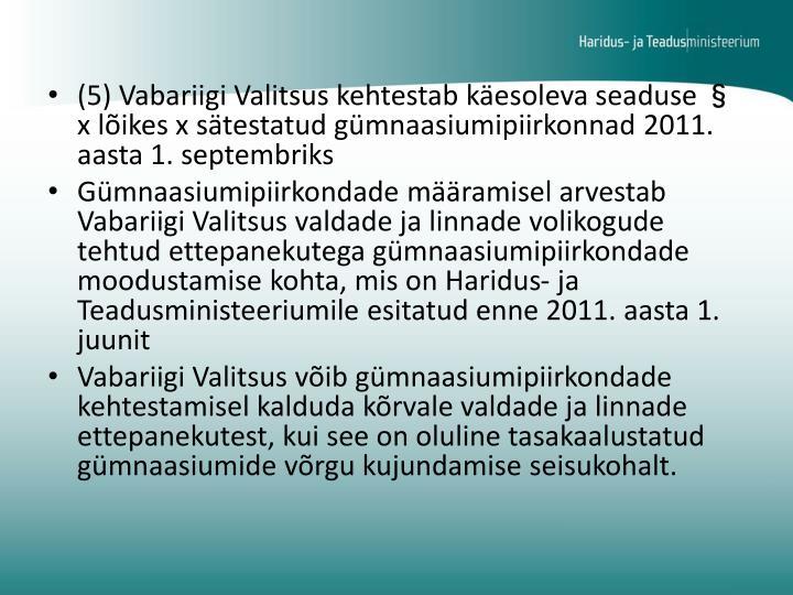 (5) Vabariigi Valitsus kehtestab käesoleva seaduse § x lõikes x sätestatud gümnaasiumipiirkonnad 2011. aasta 1. septembriks