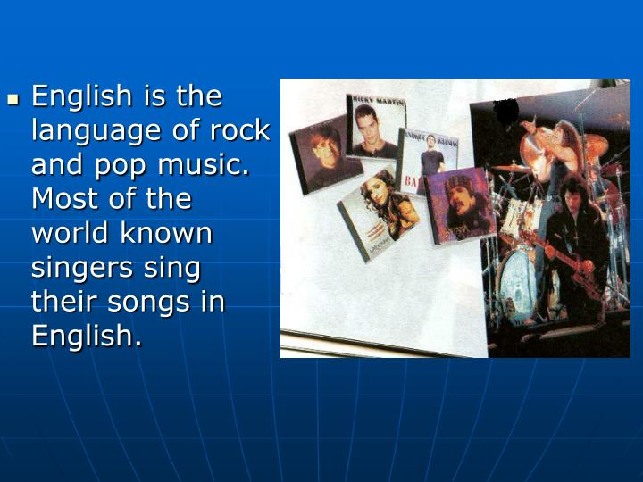 English is the language of rock and pop music. Most of the world known singers sing their songs in English.