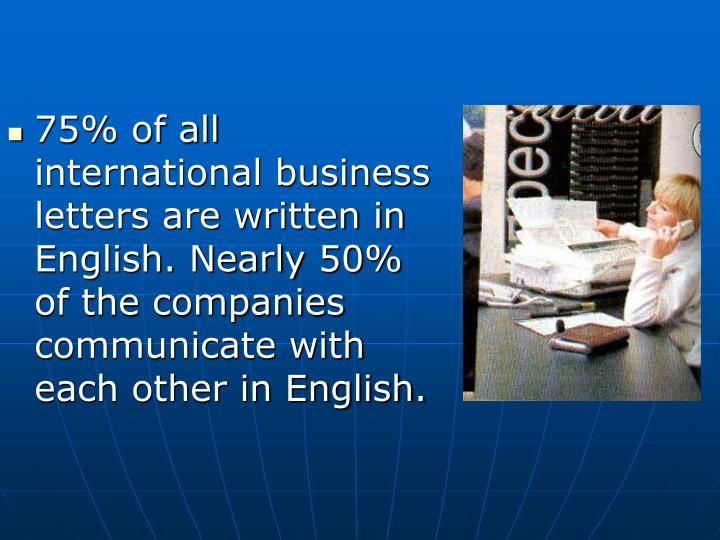 75% of all international business letters are written in English. Nearly 50% of the companies communicate with each other in English.