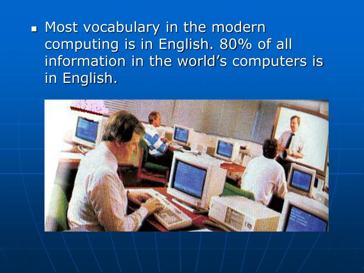 Most vocabulary in the modern computing is in English. 80% of all information in the world's computers is in English.