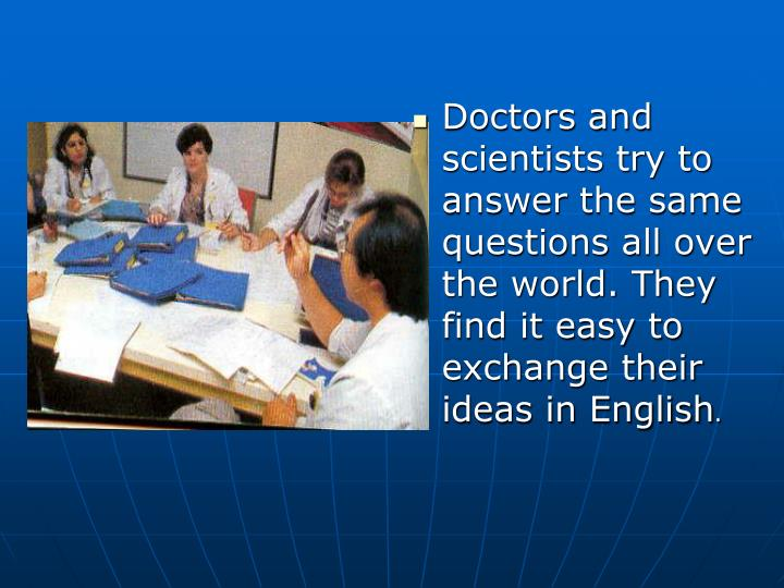Doctors and scientists try to answer the same questions all over the world. They find it easy to exchange their ideas in English