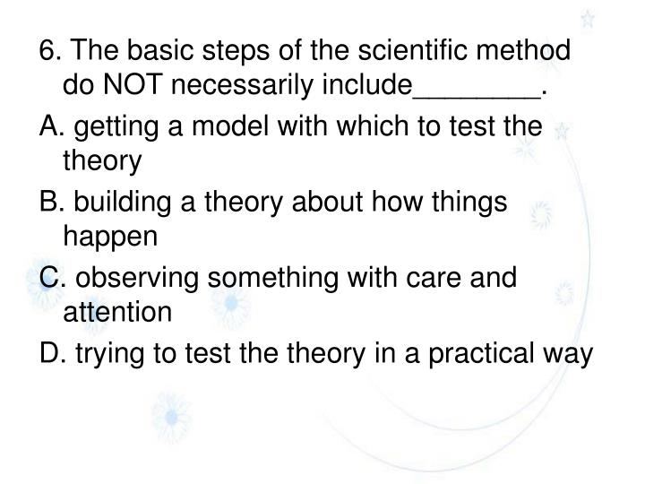6. The basic steps of the scientific method do NOT necessarily include________.