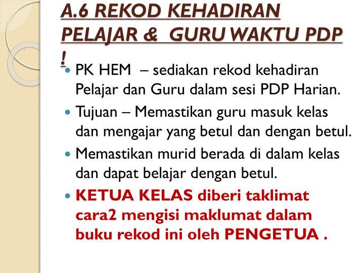 A.6 REKOD KEHADIRAN PELAJAR &  GURU WAKTU PDP !