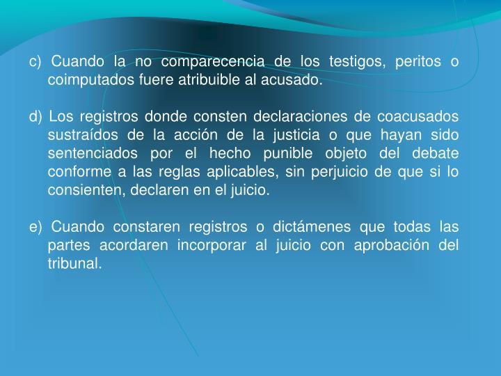 c) Cuando la no comparecencia de los testigos, peritos o coimputados fuere atribuible al acusado.