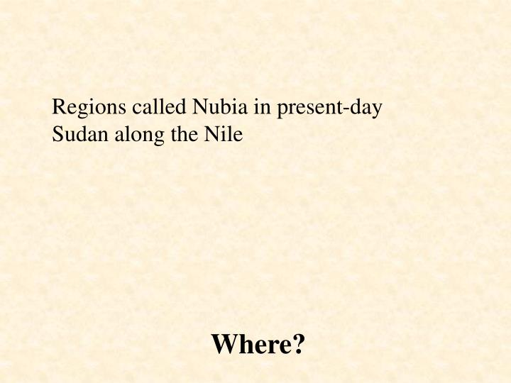 Regions called Nubia in present-day Sudan along the Nile