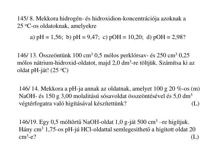 145/ 8. Mekkora hidrogén- és hidroxidion-koncentrációja azoknak a