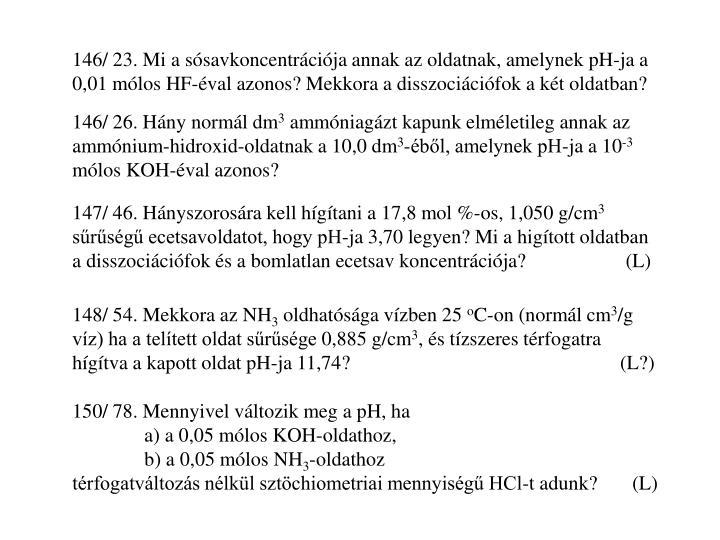 146/ 23. Mi a sósavkoncentrációja annak az oldatnak, amelynek pH-ja a 0,01 mólos HF-éval azonos? Mekkora a disszociációfok a két oldatban?