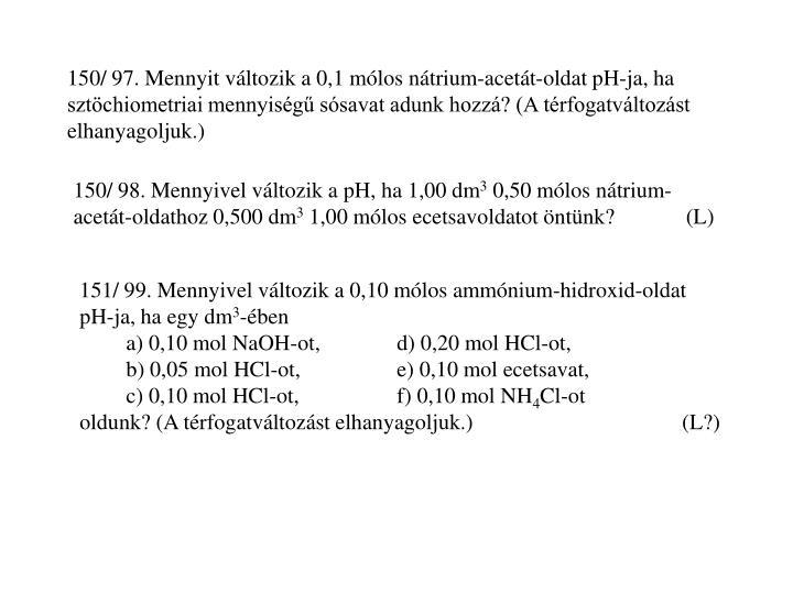 150/ 97. Mennyit változik a 0,1 mólos nátrium-acetát-oldat pH-ja, ha sztöchiometriai mennyiségű sósavat adunk hozzá? (A térfogatváltozást elhanyagoljuk.)