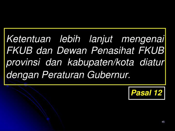 Ketentuan lebih lanjut mengenai FKUB dan Dewan Penasihat FKUB provinsi dan kabupaten/kota diatur dengan Peraturan Gubernur.