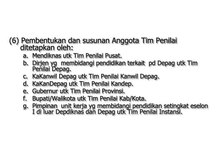 (6) Pembentukan dan susunan Anggota Tim Penilai ditetapkan oleh: