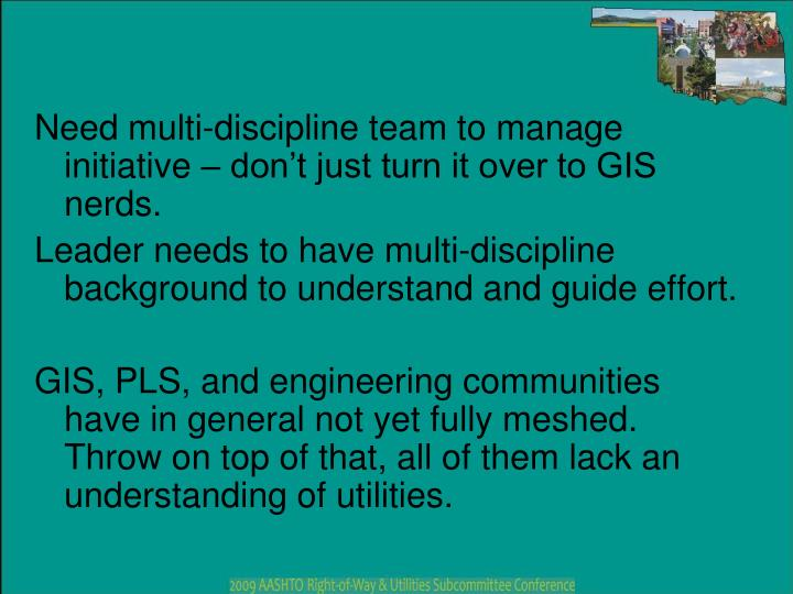 Need multi-discipline team to manage initiative – don't just turn it over to GIS nerds.