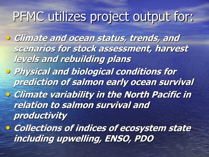 PFMC utilizes project output for:
