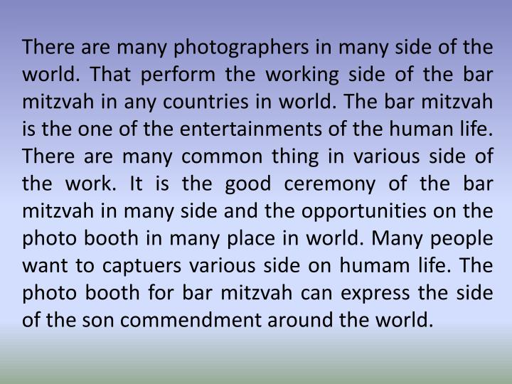 There are many photographers in many side of the world. That perform the working side of the bar mitzvah in any countries in world. The bar mitzvah is the one of the entertainments of the human life. There are many common thing in various side of the work. It is the good ceremony of the bar mitzvah in many side and the opportunities on the photo booth in many place in world. Many people want to
