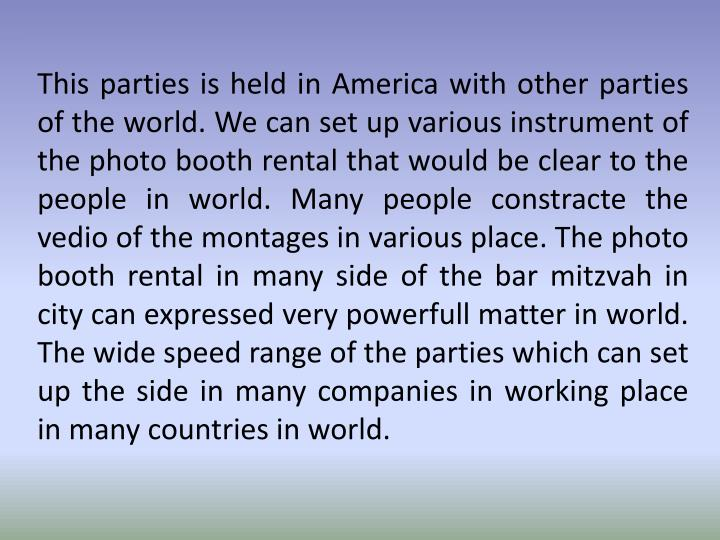 This parties is held in America with other parties of the world. We can set up various instrument of the photo booth rental that would be clear to the people in world. Many people