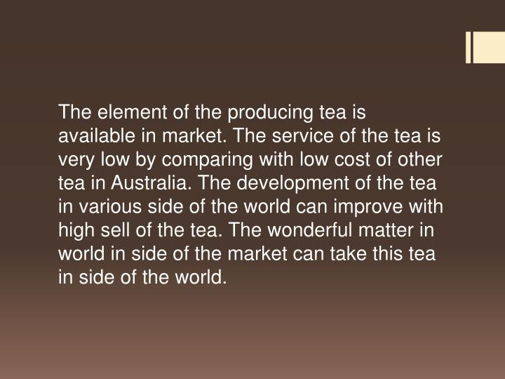 The element of the producing tea is available in market. The service of the tea is very low by comparing with low cost of other tea in Australia. The development of the tea in various side of the world can improve with high sell of the tea. The wonderful matter in world in side of the market can take this tea in side of the world.