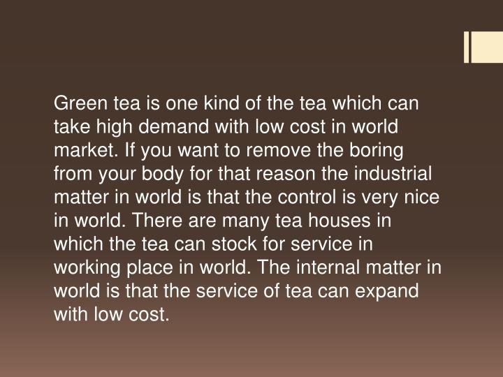Green tea is one kind of the tea which can take high demand with low cost in world market. If you want to remove the boring from your body for that reason the industrial matter in world is that the control is very nice in world. There are many tea houses in which the tea can stock for service in working place in world. The internal matter in world is that the service of tea can expand with low cost.