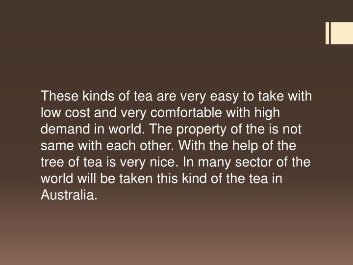 These kinds of tea are very easy to take with low cost and very comfortable with high demand in world. The property of the is not same with each other. With the help of the tree of tea is very nice. In many sector of the world will be taken this kind of the tea in Australia.