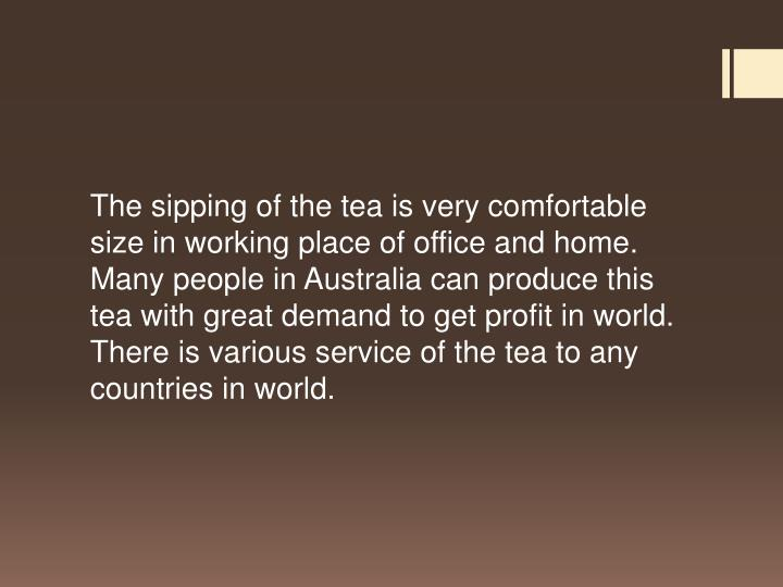 The sipping of the tea is very comfortable size in working place of office and home. Many people in Australia can produce this tea with great demand to get profit in world. There is various service of the tea to any countries in world.