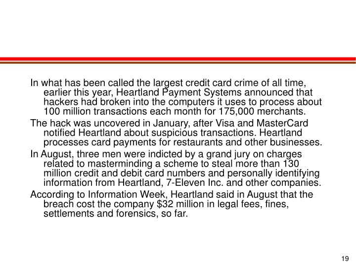 In what has been called the largest credit card crime of all time, earlier this year, Heartland Payment Systems announced that hackers had broken into the computers it uses to process about 100 million transactions each month for 175,000 merchants.