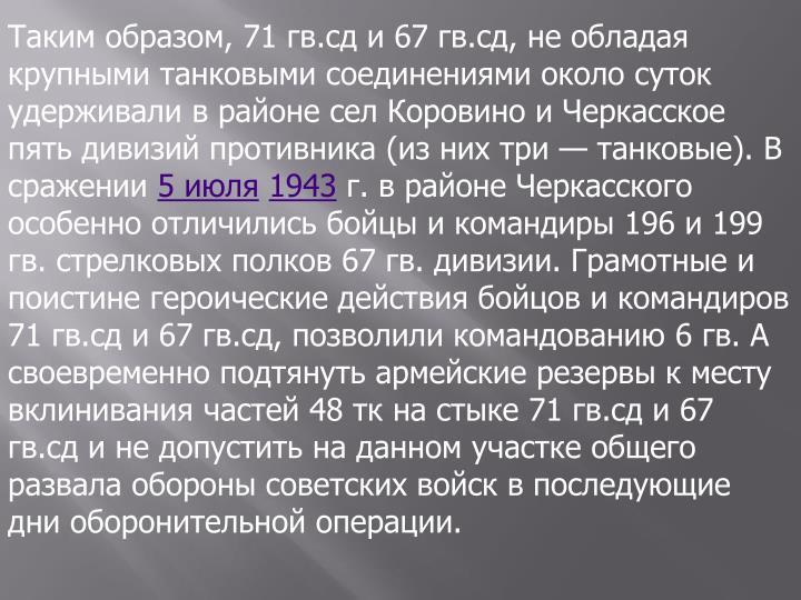 Таким образом, 71 гв.сд и 67 гв.сд, не обладая крупными танковыми соединениями около суток удерживали в районе сел Коровино и Черкасское пять дивизий противника (из них три— танковые). В сражении