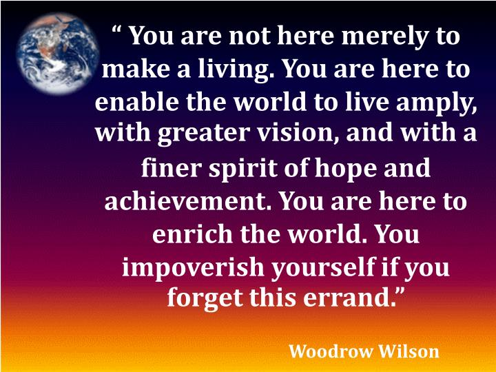 """ You are not here merely to make a living. You are here to  enable the world to live amply, with greater vision, and with a"