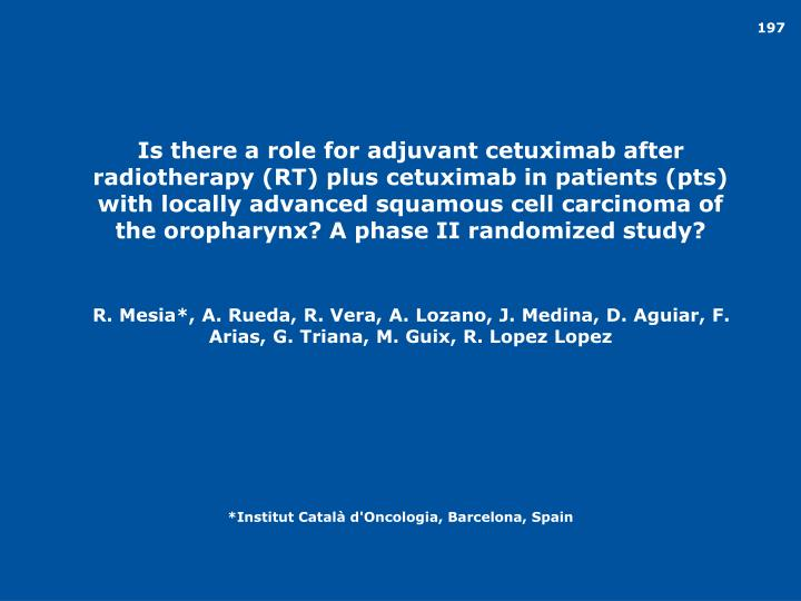 Is there a role for adjuvant cetuximab after radiotherapy (RT) plus cetuximab in patients (pts) with locally advanced squamous cell carcinoma of the oropharynx? A phase II randomized study?