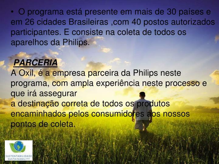 O programa está presente em mais de 30 países e em 26 cidades Brasileiras ,com 40 postos autorizados participantes. E consiste na coleta de todos os aparelhos da Philips.