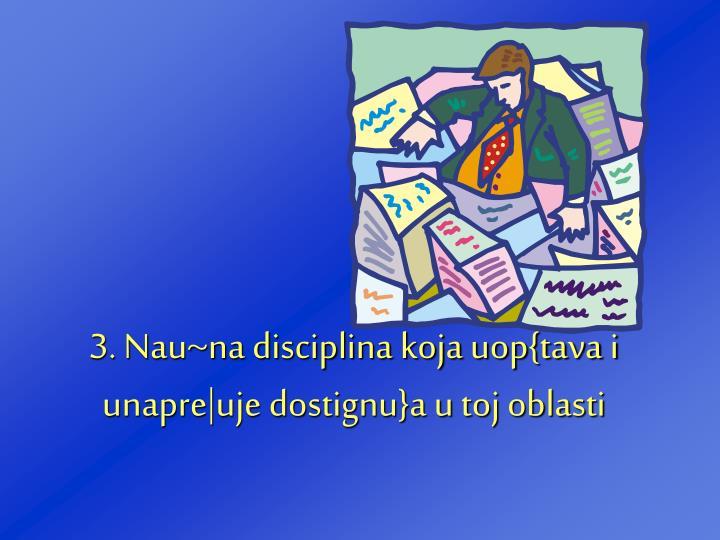3. Nau~na disciplina koja uop{tava i unapre|uje dostignu}a u toj oblasti