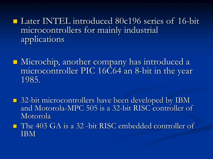 Later INTEL introduced 80c196 series of 16-bit microcontrollers for mainly industrial applications