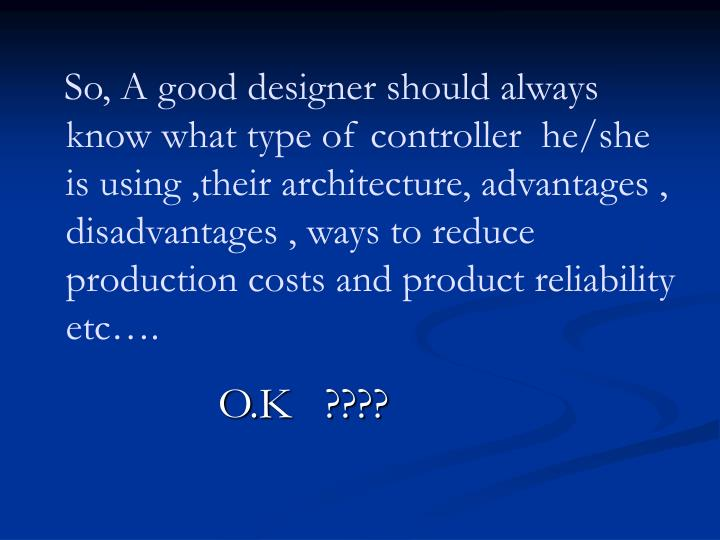 So, A good designer should always  know what type of controller  he/she  is using ,their architecture, advantages , disadvantages , ways to reduce production costs and product reliability etc….