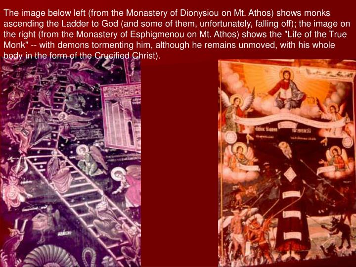 "The image below left (from the Monastery of Dionysiou on Mt. Athos) shows monks ascending the Ladder to God (and some of them, unfortunately, falling off); the image on the right (from the Monastery of Esphigmenou on Mt. Athos) shows the ""Life of the True Monk"" -- with demons tormenting him, although he remains unmoved, with his whole body in the form of the Crucified Christ)."