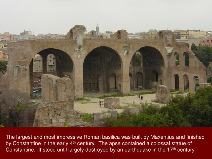 The largest and most impressive Roman basilica was built by Maxentius and finished by Constantine in the early 4