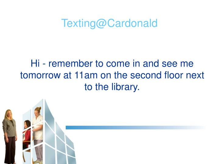 Hi - remember to come in and see me tomorrow at 11am on the second floor next to the library.