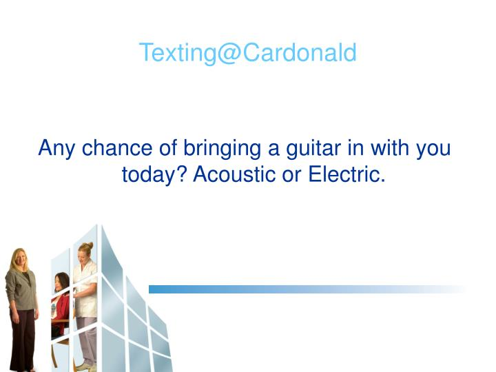 Any chance of bringing a guitar in with you today? Acoustic or Electric.