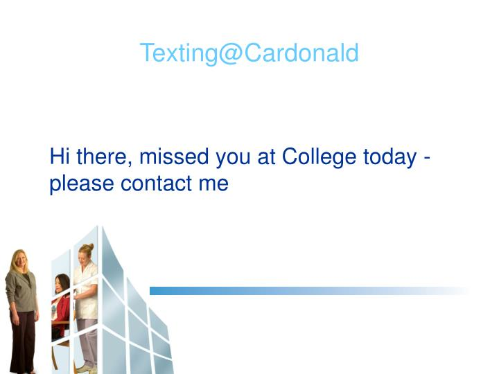 Hi there, missed you at College today - please contact me