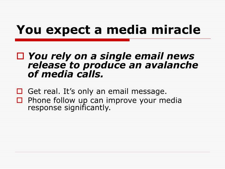 You expect a media miracle