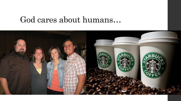 God cares about humans…