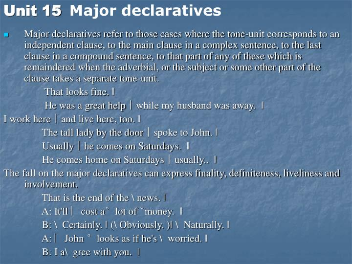 Major declaratives refer to those cases where the tone-unit corresponds to an independent clause, to the main clause in a complex sentence, to the last clause in a compound sentence, to that part of any of these which is remaindered when the adverbial, or the subject or some other part of the clause takes a separate tone-unit.