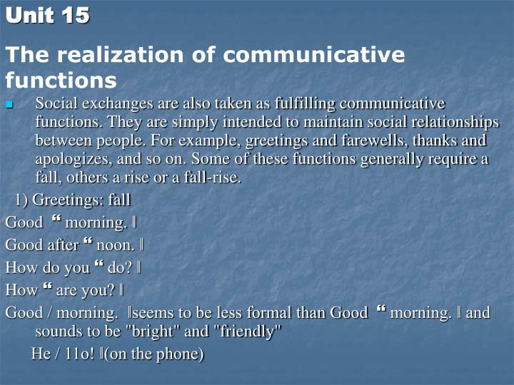 Social exchanges are also taken as fulfilling communicative functions. They are simply intended to maintain social relationships between people. For example, greetings and farewells, thanks and apologizes, and so on. Some of these functions generally require a fall, others a rise or a fall-rise.