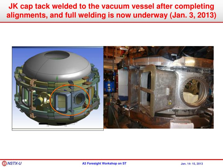 JK cap tack welded to the vacuum vessel after completing alignments, and full welding is now underway (Jan. 3, 2013)
