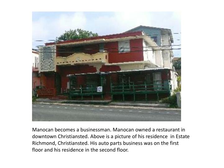 Manocan becomes a businessman. Manocan owned a restaurant in downtown Christiansted. Above is a picture of his residence  in Estate Richmond, Christiansted. His auto parts business was on the first floor and his residence in the second floor.