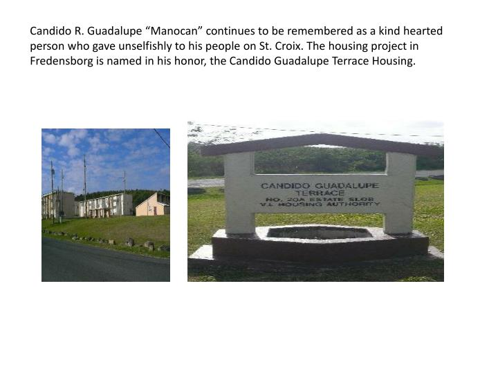"Candido R. Guadalupe ""Manocan"" continues to be remembered as a kind hearted person who gave unselfishly to his people on St. Croix. The housing project in Fredensborg is named in his honor, the Candido Guadalupe Terrace Housing."