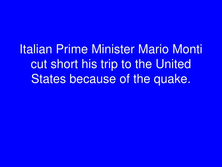 Italian Prime Minister Mario Monti cut short his trip to the United States because of the quake.