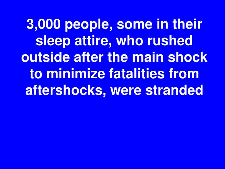 3,000 people, some in their sleep attire, who rushed outside after the main shock to minimize fatalities from aftershocks, were stranded