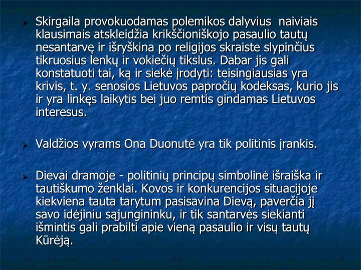 Skirgaila provokuodamas polemikos dalyvius  naiviais klausimais atskleidžia krikščioniškojo pasaulio tautų nesantarvę ir išryškina po religijos skraiste slypinčius tikruosius lenkų ir vokiečių tikslus. Dabar jis gali konstatuoti tai, ką ir siekė įrodyti: teisingiausias yra krivis, t. y. senosios Lietuvos papročių kodeksas, kurio jis ir yra linkęs laikytis bei juo remtis gindamas Lietuvos interesus.