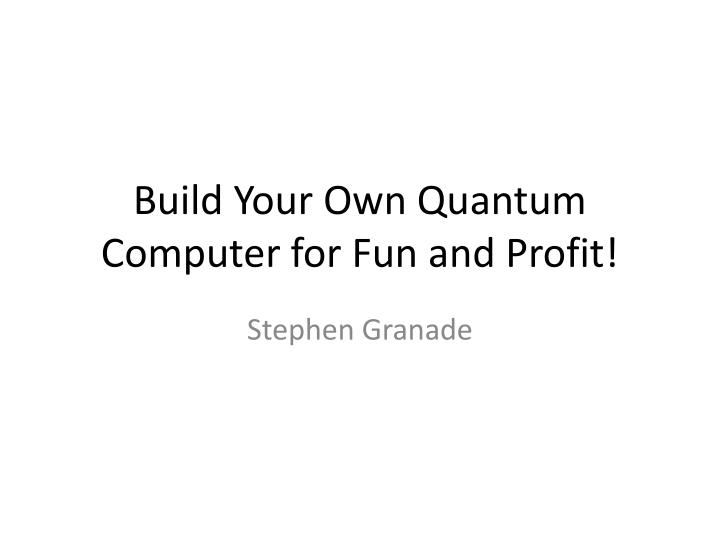 Build your own quantum computer for fun and profit