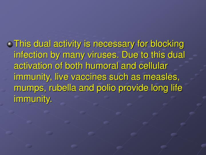 This dual activity is necessary for blocking infection by many viruses. Due to this dual activation of both humoral and cellular immunity, live vaccines such as measles, mumps, rubella and polio provide long life immunity.
