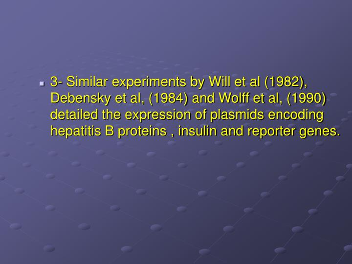 3- Similar experiments by Will et al (1982), Debensky et al, (1984) and Wolff et al, (1990) detailed the expression of plasmids encoding hepatitis B proteins , insulin and reporter genes.