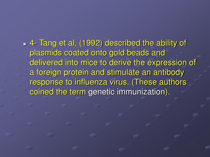 4- Tang et al, (1992) described the ability of plasmids coated onto gold beads and delivered into mice to derive the expression of a foreign protein and stimulate an antibody response to influenza virus. (These authors coined the term